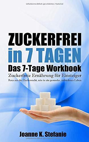 Zuckerfrei in 7 Tagen. Das 7-Tage Workbook: Zuckerfreie Ernährung für Einsteiger. Raus aus der Zuckersucht, rein in ein gesundes, zufriedenes Leben.