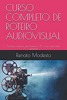 CURSO COMPLETO DE ROTEIRO AUDIOVISUAL: Escreva roteiros de cinema e TV com real valor artístico (Cursos Renato Modesto)