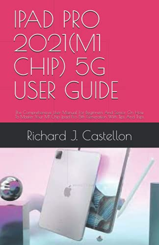 IPAD PRO 2021(M1 CHIP) 5G USER GUIDE: The Comprehensive User Manual For Beginners And Senior On How To Master Your M1 Chip Ipad Pro 5th Generation With Tips And Trips