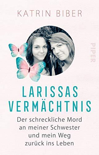 Larissas Vermächtnis: Der schreckliche Mord an meiner Schwester und mein Weg zurück ins Leben von [Katrin Biber]