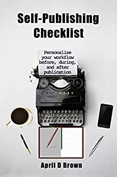 Self-Publishing Checklist: Personalize your workflow before, during, and after publication by [April D Brown]