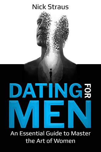 Dating for Men: An Essential Guide to Master the Art of Women (Dating 2020 Book 1) (English Edition)