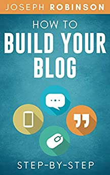 How To Build Your Blog Step-By-Step: Tips And Tricks To Start And Monetize Your Blog Successfully by [Joseph Robinson]
