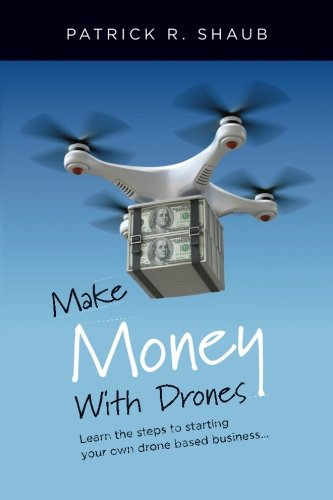 Make Money With Drones: Learn the steps to starting your own drone based business…