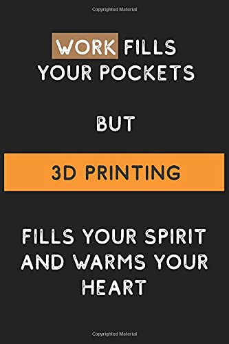 Work Fills Your Pockets but 3D Printing Fills your Spirit and Warms Your Heart: Funny and Cool Journal Notebook Personalized for 3D Printing Lovers, ... Pages Blank Ruled Lined Composition Notebook