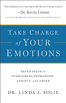 Take Charge of Your Emotions: Seven Steps to Overcoming Depression, Anxiety, and Anger by [Dr. Linda J. Solie]