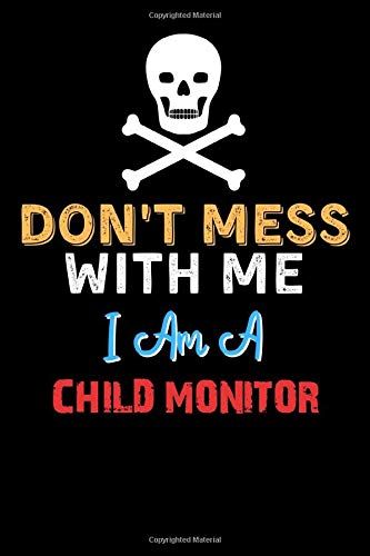 Don't Mess With Me I Am A CHILD MONITOR - Funny CHILD MONITOR Notebook And Journal Gift Ideas: Lined Notebook / Journal Gift, 120 Pages, 6x9, Soft Cover, Matte Finish