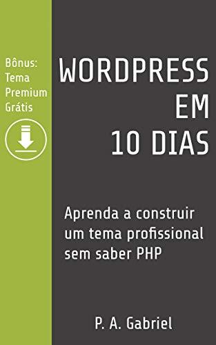 WordPress em 10 Dias: Aprenda a Construir um Tema Profissional Sem Saber PHP (Bônus: Tema Premium Grátis) (Portuguese Edition)