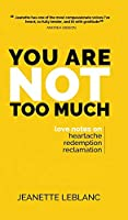 You Are Not Too Much: Love notes on Heartache, Redemption, Reclamation