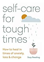 Self-care for Tough Times: How to heal in times of anxiety, loss & change