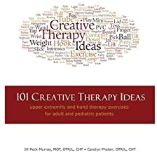 101 Creative Therapy Ideas: Upper Extremity and Hand Therapy Exercises for Adult and Pediatric Patients