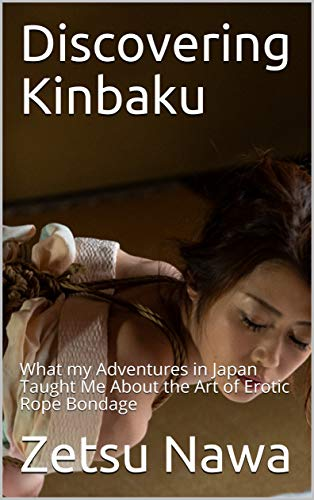 Discovering Kinbaku: What my Adventures in Japan Taught Me About the Art of Erotic Rope Bondage (English Edition)