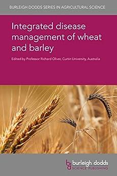 Integrated disease management of wheat and barley (Burleigh Dodds Series in Agricultural Science Book 19) by [Prof Richard Oliver, Prof Beat Keller, Dr Caroline Moffat, Dr F. M. Santana, Dr A. K. Ruud, Dr M. Lillemo, Dr E. Hill, Dr P. Solomon, Dr J. L. N. Maciel, Dr Simon Ellwood, Dr Hugh Wallwork, R. F. Park, Dr Wolfgang Knogge, Dr R. J. Bryson, Dr H-D. Brix, Dr Lise Nistrup Jørgensen, Dr Thies Marten Heick, Dr Sambasivam Periyannan, Dr Lee Hickey, Dr Sadia Iqbal, Prof. Michael G. K. Jones, Dr A. Schouten, Dr Edward C. Rojas, Dr T. K. Turkington, Dr K. Xi, Dr H. R. Kutcher, Dr Hans J. L. Jørgensen, Dr Birgit Jensen, Prof David B. Collinge, Dr S. B. Goodwin, Dr Javier Sánchez-Martín, Dr Salim Bourras]