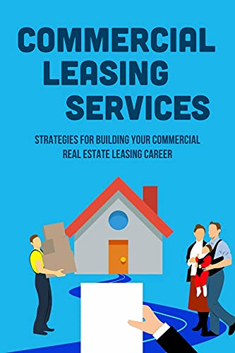Commercial Leasing Services: Strategies For Building Your Commercial Real Estate Leasing Career: How To Specialize As A Leasing Agent (English Edition)
