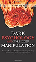 Dark Psychology and Forbidden Manipulation: Discover Secret Techniques for Mental Domination and Emotional Blackmail Using Subliminal Persuasion, Dark NLP, Deception, and Mind Control