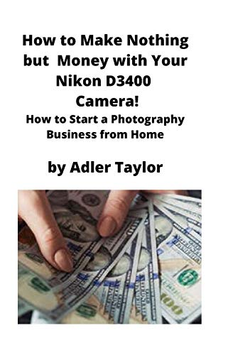 How to Make Nothing but Money with Your Nikon D3400 Camera!: How to Start a Photography Business from Home