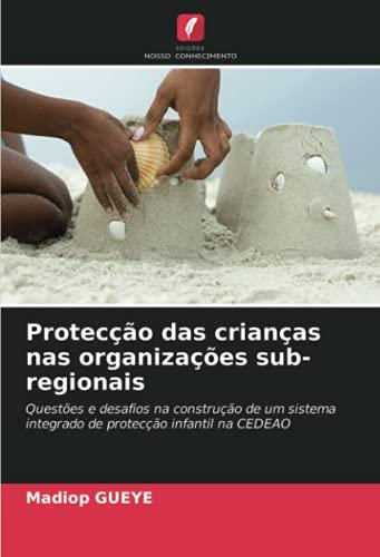 Protecção das crianças nas organizações sub-regionais: Questões e desafios na construção de um sistema integrado de protecção infantil na CEDEAO