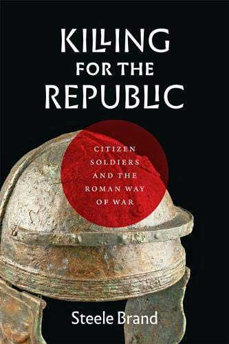 Killing for the Republic: Citizen-Soldiers and the Roman Way of War