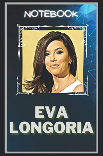 Eva Longoria Notebook: A Multipurpose and High Quality Notebook That Can Be used as a Journal. (115+ Pages, 6 x 9, Lined)