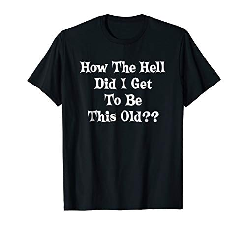 How The Hell Did I Get To Be This Old? Tshirt Gift Men Women