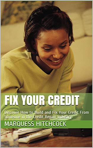 Fix Your Credit: Discover How to Build and Fix Your Credit From Someone in the Credit Repair Industry
