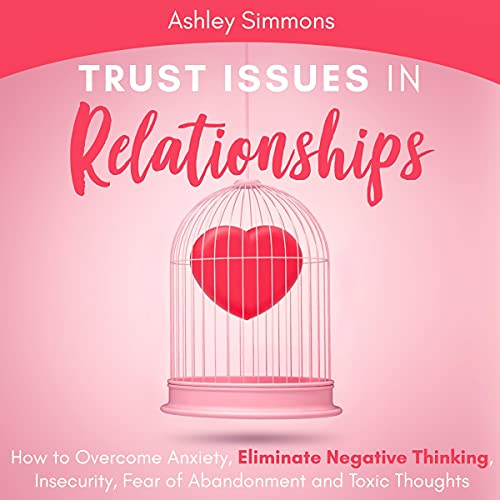 Listen Trust Issues in Relationships: How to Overcome Anxiety, Eliminate Negative Thinking, Insecurity, Fea audio book