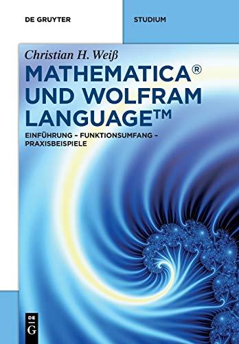Mathematica und Wolfram Language: Einführung – Funktionsumfang – Praxisbeispiele (De Gruyter STEM)