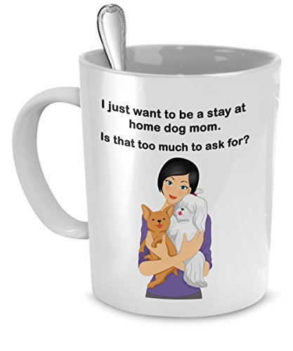 Dog Mom Mug - I Just Want To Be a Stay At Home Dog Mom - Is That Too Much To Ask For? - Dog Moms - Dog Mom Gifts
