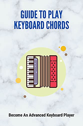 Guide To Play Keyboard Chords: Become An Advanced Keyboard Player: Keyboard Lessons For Beginners (English Edition)