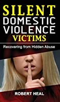 Silent Domestic Violence Victims: Healing from Domestic Abuse! Recovering from Hidden Abuse, Toxic Abusive Relationships, Narcissistic Abuse and Invisible Bruises - Domestic Violence Survivors Stories