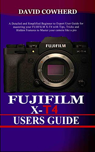 Fujifilm X-T4 Users Guide : A Detailed and Simplified Beginner to Expert User Guide for mastering your FUJIFILM X-T4 with Tips, Tricks and Hidden Features ... your camera like a pro (English Edition)