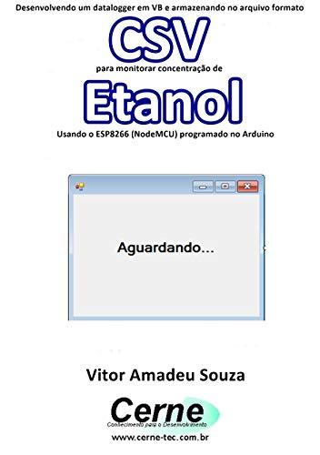 Desenvolvendo um datalogger em VB e armazenando no arquivo formato CSV para monitorar concentração de Etanol Usando o ESP8266 (NodeMCU) programado no