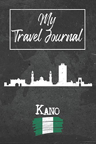 My Travel Journal Kano: 6x9 Travel Notebook or Diary with prompts, Checklists and Bucketlists perfect gift for your Trip to Kano (Nigeria) for every Traveler