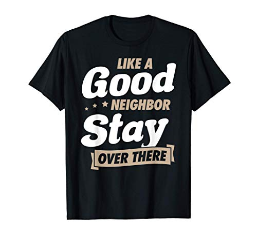 Like A Good Neighbor Stay Over There Funny Quarantine Gift T-Shirt