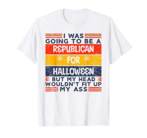 I Was Going To Be A Republican For Halloween But My Head Ass T-Shirt