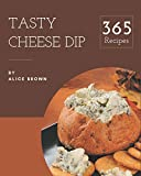 365 Tasty Cheese Dip Recipes: Best-ever Cheese Dip Cookbook for Beginners