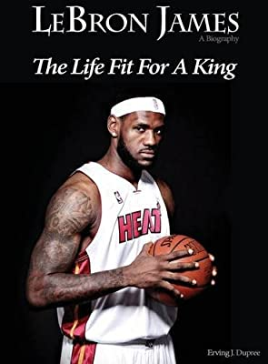 Lebron James: Biography the Life Fit for a King
