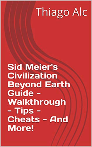 Sid Meier's Civilization Beyond Earth Guide - Walkthrough - Tips - Cheats - And More! (English Edition)
