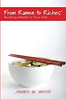 From Ramen to Riches: Building Wealth in Your 20s: Or Spending, Saving, Investing and Managing Your Money to Get Rich Slowly, but Surely by [James Wood]