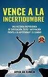 VENCE A LA INCERTIDUMBRE : Una historia inspiradora de SUPERACIÓN, ÉXITO Y MOTIVACIÓN frente a la adversidad y el cambio. Nº 1 EN AMAZON.ES en libr gr. EMPRESA Y GESTIÓN y en DESARROLLO PERSONAL