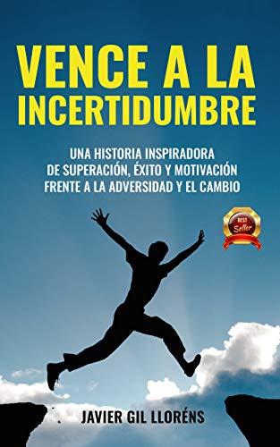 VENCE A LA INCERTIDUMBRE : Una historia inspiradora de SUPERACIÓN, ÉXITO Y...