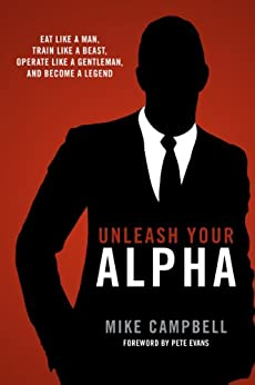 Unleash Your Alpha: Eat like a man, train like a beast, operate like a gentleman and become a legend by [Mike Campbell, Bryan Krahn, Pete Evans]