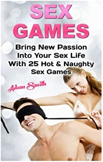 Sex Games: Bring New Passion Into Your Sex Life With 25 Hot & Naughty Sex Games: (Sex, Hot and Fun Sex Games, Sex Guide, Sex Guide For Couples) ... Fun Sex Games, Sexual Healing, Kama Sutra)