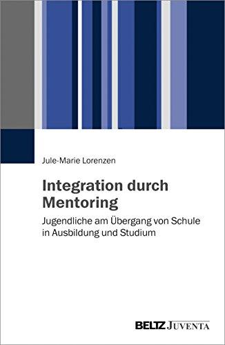 Integration durch Mentoring: Jugendliche am Ãœbergang von Schule in Ausbildung und Studium