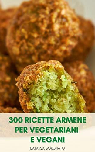 300 Ricette Armene Per Vegetariani E Vegani : Antipasti - Insalate - Stufato Di Verdure - Pasta Armena - Dolci E Dolci - Pane - Caramelle - Biscotti - ... E Gelatine - De Picche (Italian Edition)