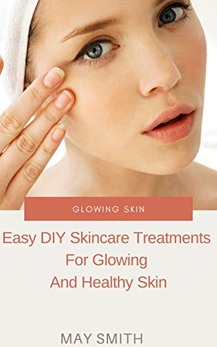 GLOWING SKIN: Easy DIY Skincare Treatments For Glowing And Healthy Skin