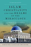 Islam, Christianity and the Realms of the Miraculous: A Comparative Exploration (Edinburgh Studies in Classical Islamic History and Culture)