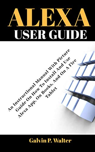 ALEXA User Guide: An Instructional Manual With Picture Guide On How To Install And Use Alexa App, For Books, And On A Fire Tablet