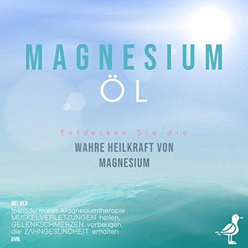 Magnesiumöl: Entdecken Sie die verborgene Heilkraft von Magnesium - Mit der transdermalen Magnesiumtherapie Muskelverletzungen heilen, Gelenkschmerzen vorbeugen, die Zahngesundheit erhalten uvm.
