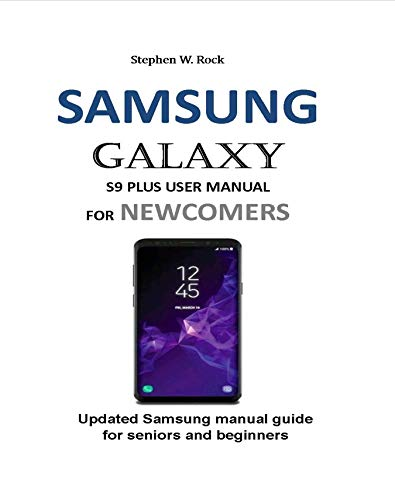SAMSUNG GALAXY S9 PLUS USER MANUAL FOR NEWCOMERS: Updated Samsung manual guide for seniors and beginners (English Edition)